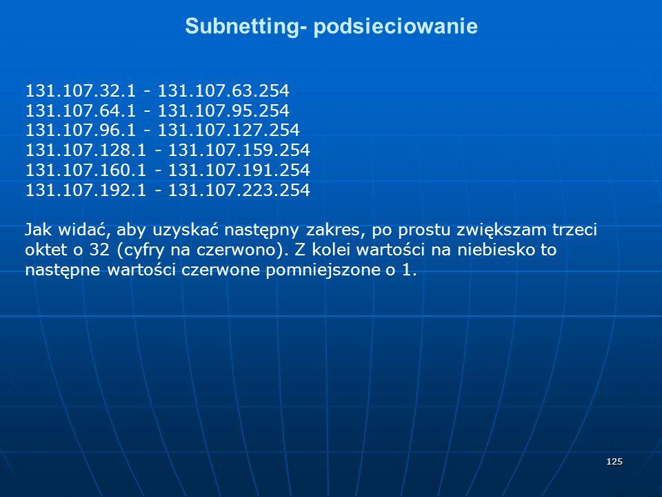 125 Subnetting- podsieciowanie 131.107.32.1 - 131.107.63.254 131.107.64.1 - 131.107.95.254 131.107.96.1 - 131.107.127.254 131.107.128.1 - 131.107.159.254 131.107.160.1 - 131.107.191.254 131.107.192.1 - 131.107.223.254 Jak widać, aby uzyskać następny zakres, po prostu zwiększam trzeci oktet o 32 (cyfry na czerwono).