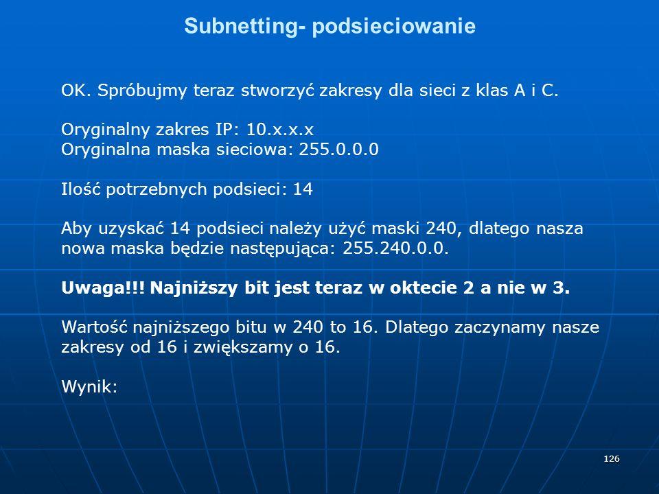 126 Subnetting- podsieciowanie OK. Spróbujmy teraz stworzyć zakresy dla sieci z klas A i C. Oryginalny zakres IP: 10.x.x.x Oryginalna maska sieciowa:
