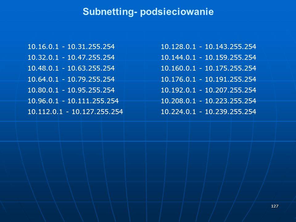 127 Subnetting- podsieciowanie 10.16.0.1 - 10.31.255.25410.128.0.1 - 10.143.255.254 10.32.0.1 - 10.47.255.25410.144.0.1 - 10.159.255.254 10.48.0.1 - 10.63.255.25410.160.0.1 - 10.175.255.254 10.64.0.1 - 10.79.255.25410.176.0.1 - 10.191.255.254 10.80.0.1 - 10.95.255.25410.192.0.1 - 10.207.255.254 10.96.0.1 - 10.111.255.25410.208.0.1 - 10.223.255.254 10.112.0.1 - 10.127.255.25410.224.0.1 - 10.239.255.254