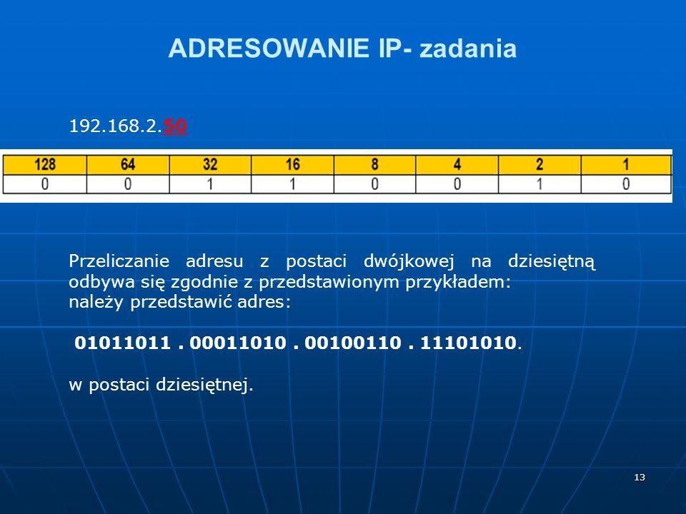 13 ADRESOWANIE IP- zadania 192.168.2.50 Przeliczanie adresu z postaci dwójkowej na dziesiętną odbywa się zgodnie z przedstawionym przykładem: należy przedstawić adres: 01011011.