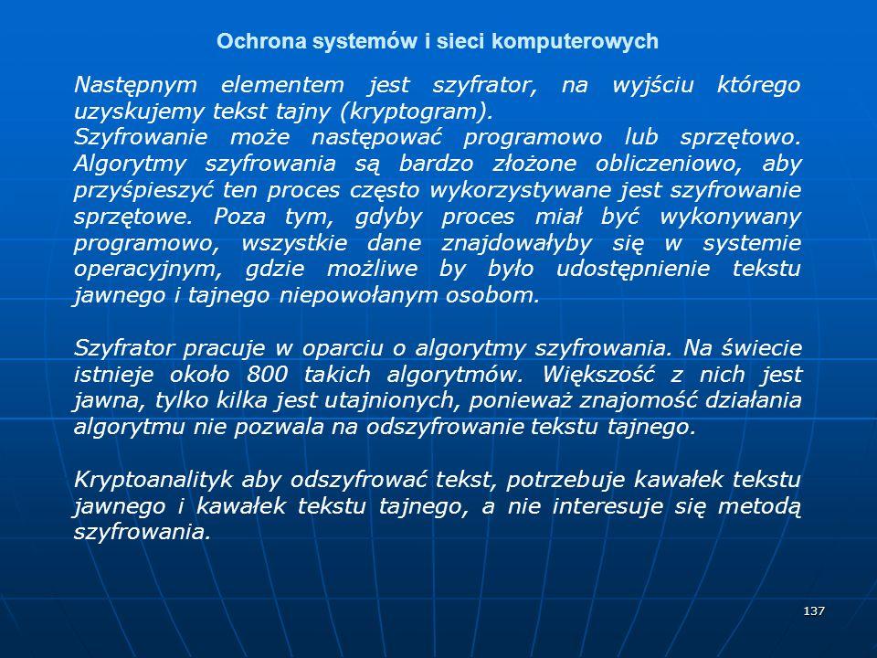 137 Ochrona systemów i sieci komputerowych Następnym elementem jest szyfrator, na wyjściu którego uzyskujemy tekst tajny (kryptogram).