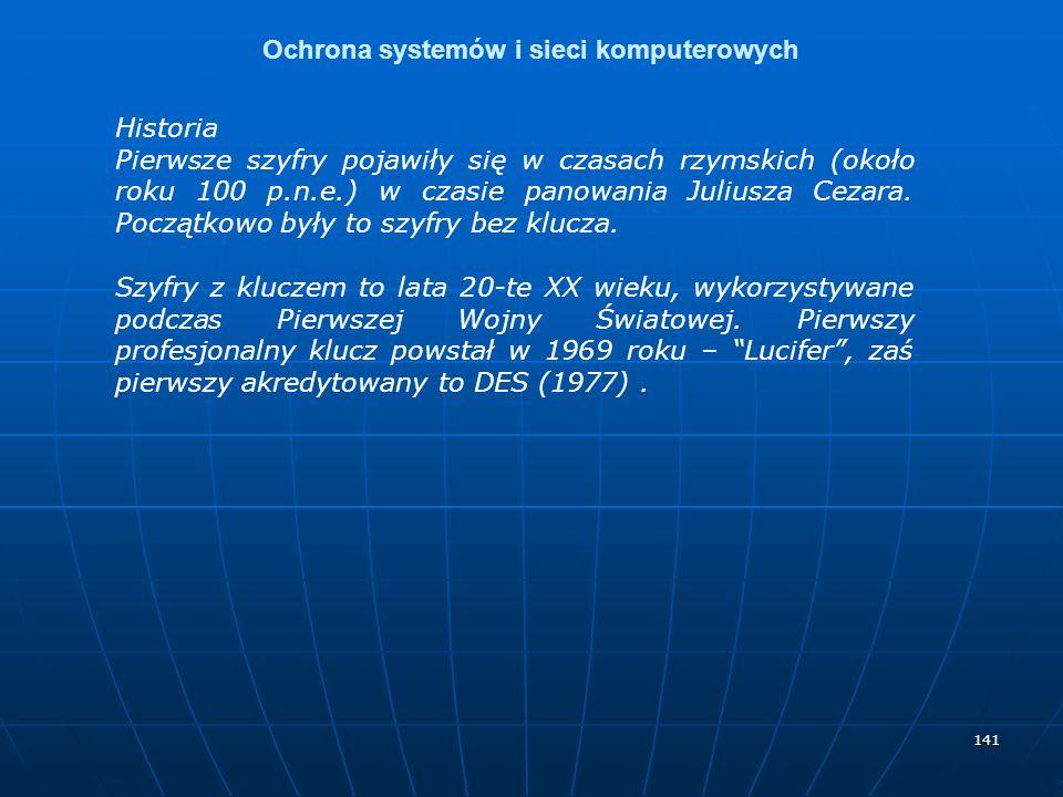 141 Ochrona systemów i sieci komputerowych Historia Pierwsze szyfry pojawiły się w czasach rzymskich (około roku 100 p.n.e.) w czasie panowania Juliusza Cezara.