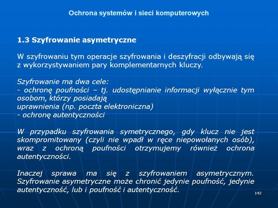 142 Ochrona systemów i sieci komputerowych 1.3 Szyfrowanie asymetryczne W szyfrowaniu tym operacje szyfrowania i deszyfracji odbywają się z wykorzysty