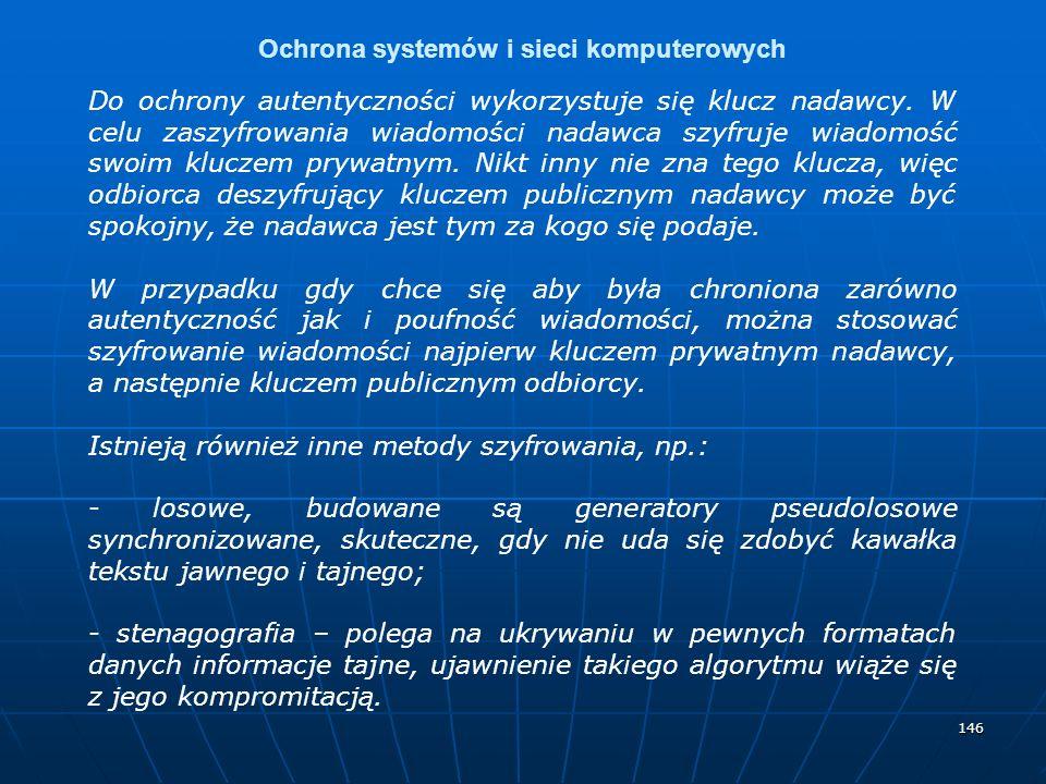 146 Ochrona systemów i sieci komputerowych Do ochrony autentyczności wykorzystuje się klucz nadawcy. W celu zaszyfrowania wiadomości nadawca szyfruje