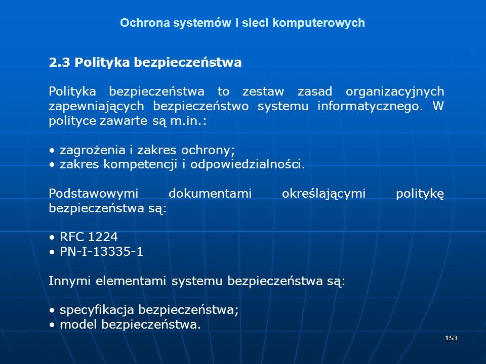 153 Ochrona systemów i sieci komputerowych 2.3 Polityka bezpieczeństwa Polityka bezpieczeństwa to zestaw zasad organizacyjnych zapewniających bezpieczeństwo systemu informatycznego.