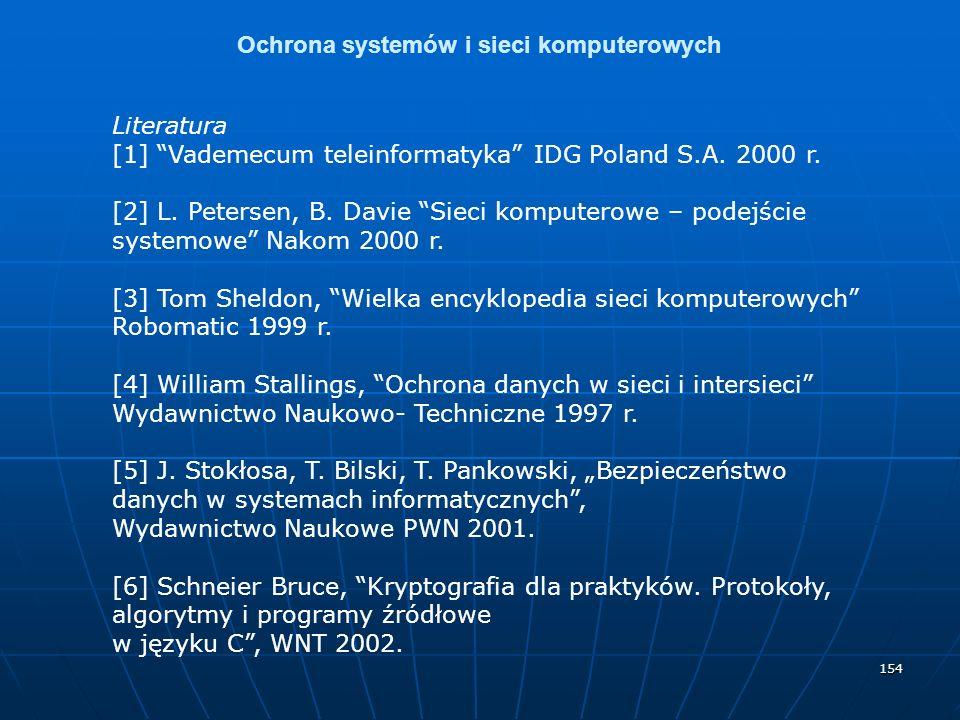 154 Ochrona systemów i sieci komputerowych Literatura [1] Vademecum teleinformatyka IDG Poland S.A. 2000 r. [2] L. Petersen, B. Davie Sieci komputerow