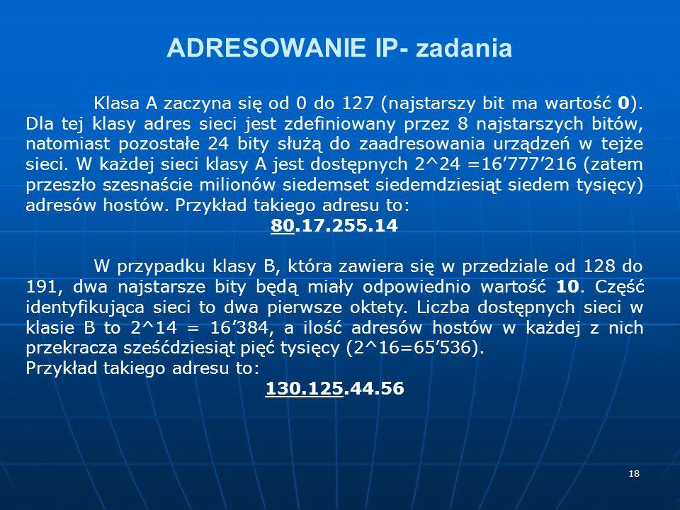 18 ADRESOWANIE IP- zadania Klasa A zaczyna się od 0 do 127 (najstarszy bit ma wartość 0). Dla tej klasy adres sieci jest zdefiniowany przez 8 najstars