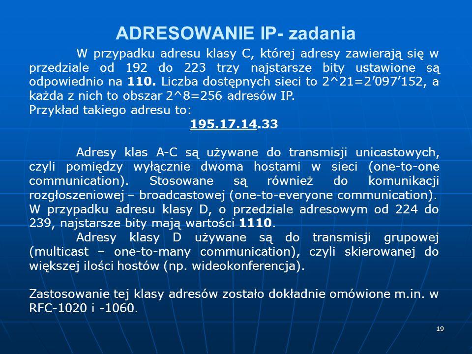 19 ADRESOWANIE IP- zadania W przypadku adresu klasy C, której adresy zawierają się w przedziale od 192 do 223 trzy najstarsze bity ustawione są odpowiednio na 110.