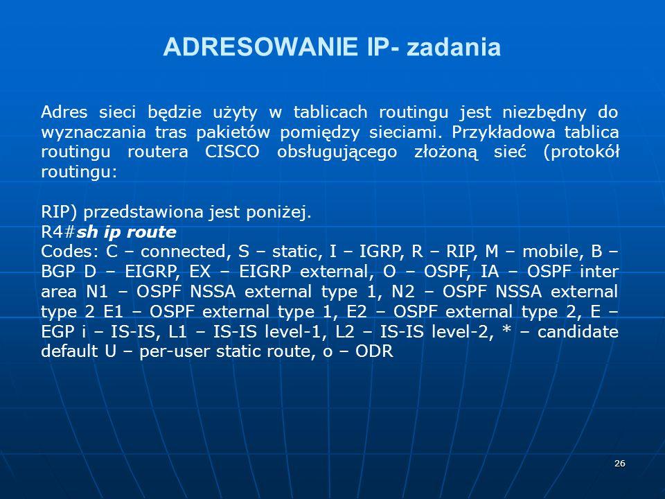 26 ADRESOWANIE IP- zadania Adres sieci będzie użyty w tablicach routingu jest niezbędny do wyznaczania tras pakietów pomiędzy sieciami. Przykładowa ta