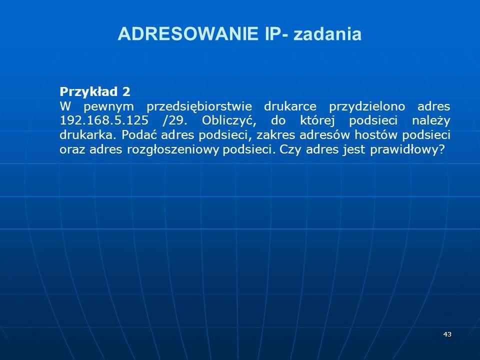 43 ADRESOWANIE IP- zadania Przykład 2 W pewnym przedsiębiorstwie drukarce przydzielono adres 192.168.5.125 /29. Obliczyć, do której podsieci należy dr