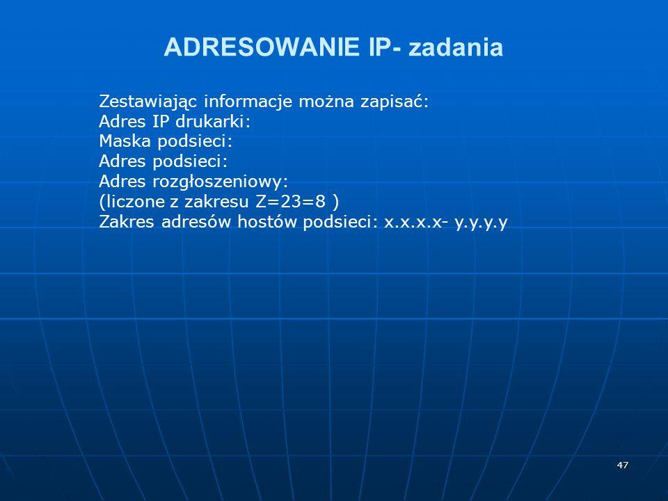47 ADRESOWANIE IP- zadania Zestawiając informacje można zapisać: Adres IP drukarki: Maska podsieci: Adres podsieci: Adres rozgłoszeniowy: (liczone z z