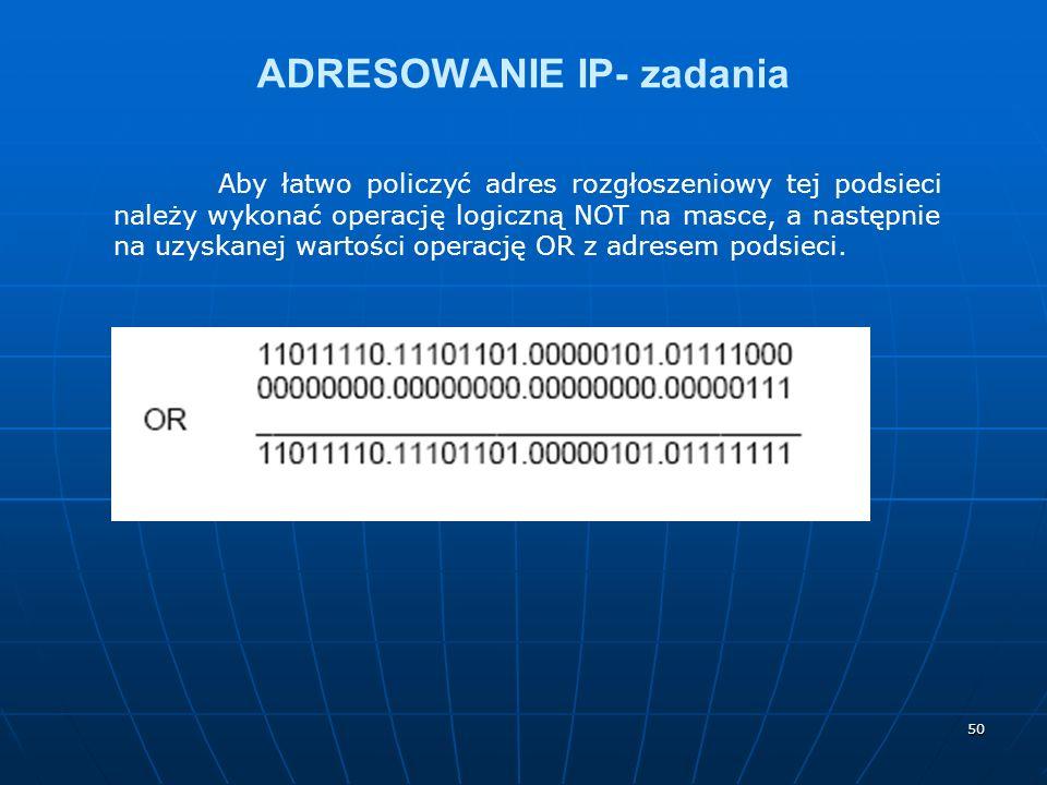 50 ADRESOWANIE IP- zadania Aby łatwo policzyć adres rozgłoszeniowy tej podsieci należy wykonać operację logiczną NOT na masce, a następnie na uzyskane