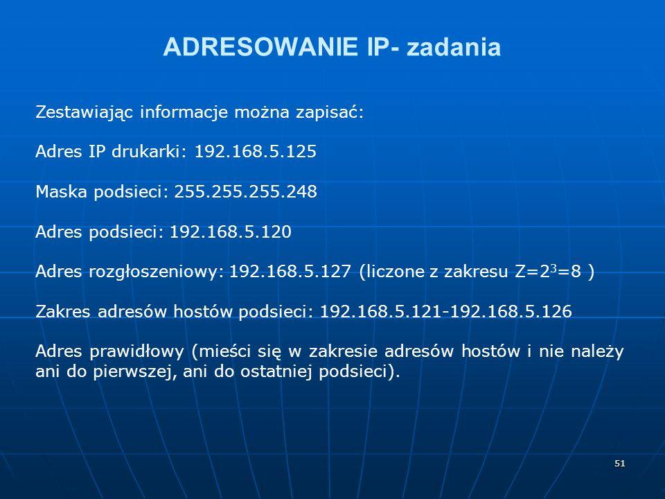 51 ADRESOWANIE IP- zadania Zestawiając informacje można zapisać: Adres IP drukarki: 192.168.5.125 Maska podsieci: 255.255.255.248 Adres podsieci: 192.168.5.120 Adres rozgłoszeniowy: 192.168.5.127 (liczone z zakresu Z=2 3 =8 ) Zakres adresów hostów podsieci: 192.168.5.121-192.168.5.126 Adres prawidłowy (mieści się w zakresie adresów hostów i nie należy ani do pierwszej, ani do ostatniej podsieci).