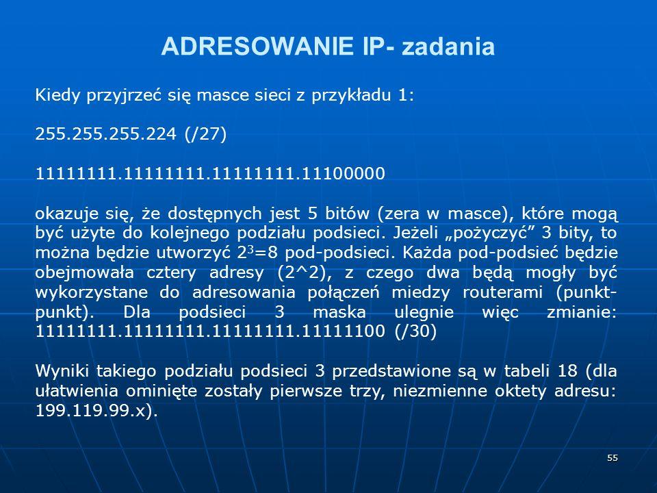 55 ADRESOWANIE IP- zadania Kiedy przyjrzeć się masce sieci z przykładu 1: 255.255.255.224 (/27) 11111111.11111111.11111111.11100000 okazuje się, że dostępnych jest 5 bitów (zera w masce), które mogą być użyte do kolejnego podziału podsieci.