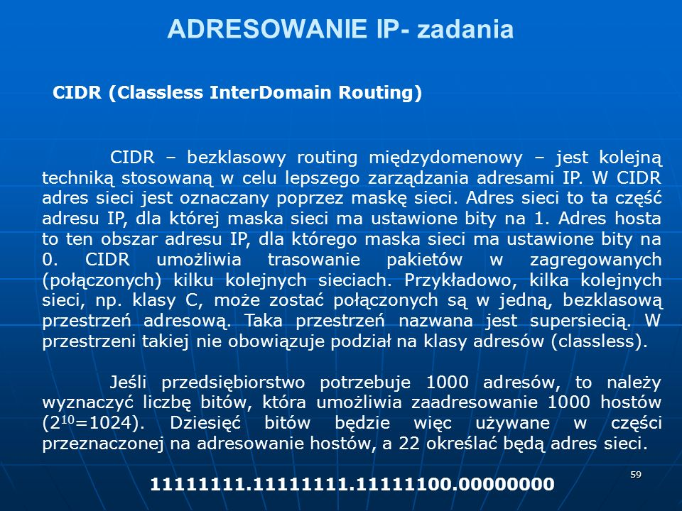 59 ADRESOWANIE IP- zadania CIDR (Classless InterDomain Routing) CIDR – bezklasowy routing międzydomenowy – jest kolejną techniką stosowaną w celu lepszego zarządzania adresami IP.