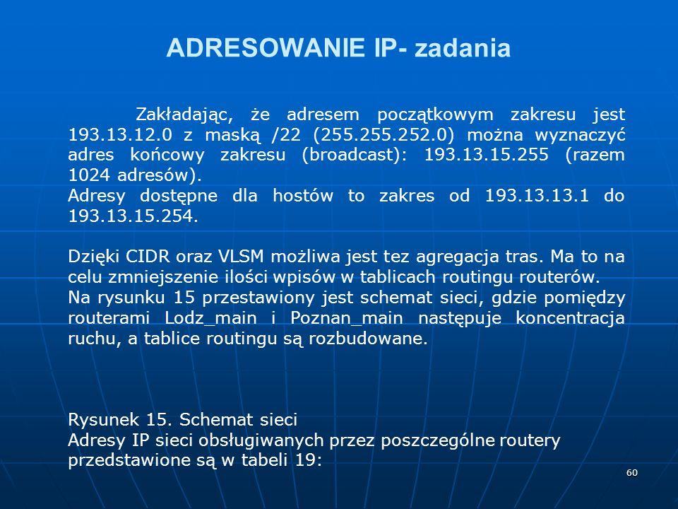 60 ADRESOWANIE IP- zadania Zakładając, że adresem początkowym zakresu jest 193.13.12.0 z maską /22 (255.255.252.0) można wyznaczyć adres końcowy zakresu (broadcast): 193.13.15.255 (razem 1024 adresów).