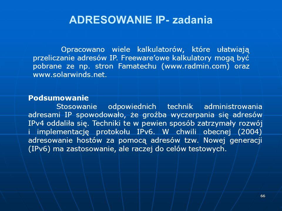 66 ADRESOWANIE IP- zadania Opracowano wiele kalkulatorów, które ułatwiają przeliczanie adresów IP. Freewareowe kalkulatory mogą być pobrane ze np. str