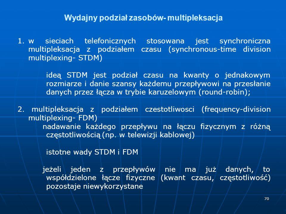 70 Wydajny podział zasobów- multipleksacja 1.w sieciach telefonicznych stosowana jest synchroniczna multipleksacja z podziałem czasu (synchronous-time division multiplexing- STDM) ideą STDM jest podział czasu na kwanty o jednakowym rozmiarze i danie szansy każdemu przepływowi na przesłanie danych przez łącza w trybie karuzelowym (round-robin); 2.
