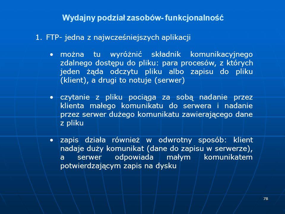 78 Wydajny podział zasobów- funkcjonalność 1.FTP- jedna z najwcześniejszych aplikacji można tu wyróżnić składnik komunikacyjnego zdalnego dostępu do pliku: para procesów, z których jeden żąda odczytu pliku albo zapisu do pliku (klient), a drugi to notuje (serwer) czytanie z pliku pociąga za sobą nadanie przez klienta małego komunikatu do serwera i nadanie przez serwer dużego komunikatu zawierającego dane z pliku zapis działa również w odwrotny sposób: klient nadaje duży komunikat (dane do zapisu w serwerze), a serwer odpowiada małym komunikatem potwierdzającym zapis na dysku