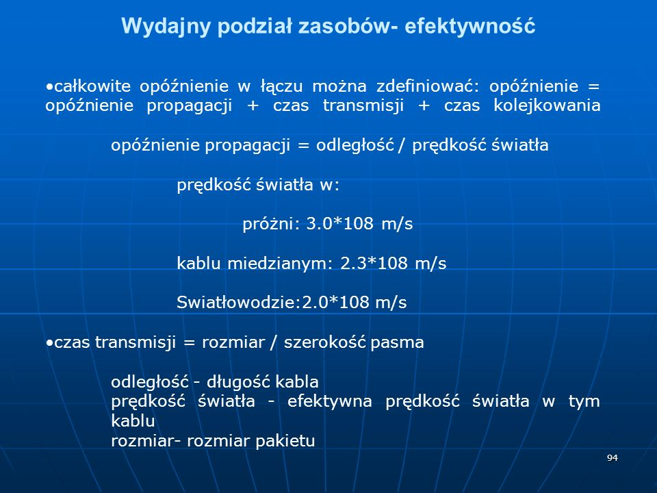 94 Wydajny podział zasobów- efektywność całkowite opóźnienie w łączu można zdefiniować: opóźnienie = opóźnienie propagacji + czas transmisji + czas kolejkowania opóźnienie propagacji = odległość / prędkość światła prędkość światła w: próżni: 3.0*108 m/s kablu miedzianym: 2.3*108 m/s Swiatłowodzie:2.0*108 m/s czas transmisji = rozmiar / szerokość pasma odległość - długość kabla prędkość światła - efektywna prędkość światła w tym kablu rozmiar- rozmiar pakietu