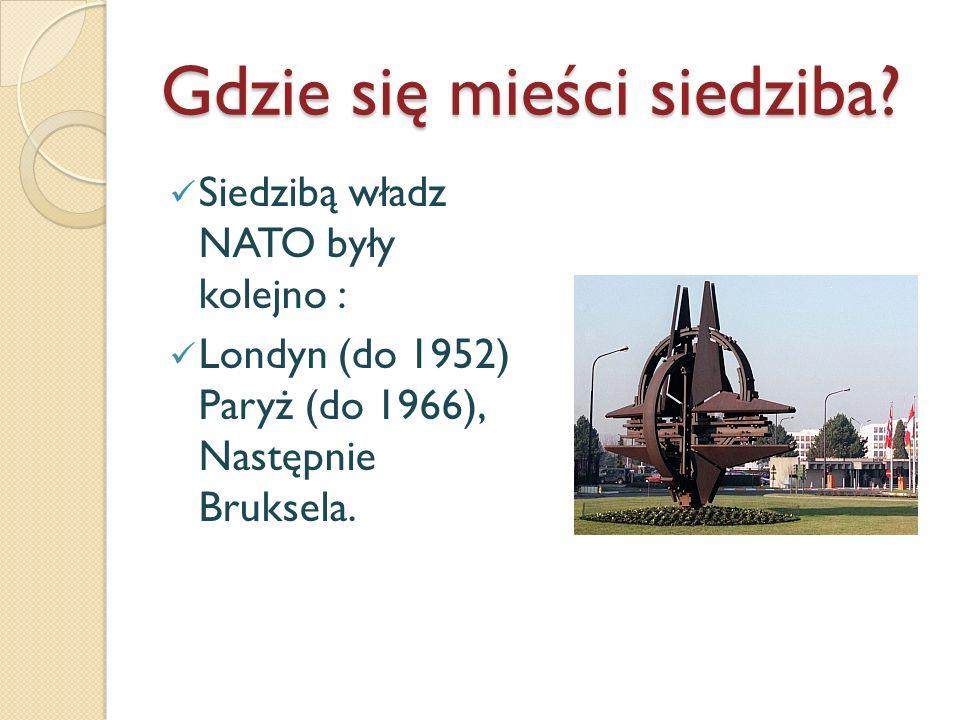 Gdzie się mieści siedziba? Siedzibą władz NATO były kolejno : Londyn (do 1952) Paryż (do 1966), Następnie Bruksela.