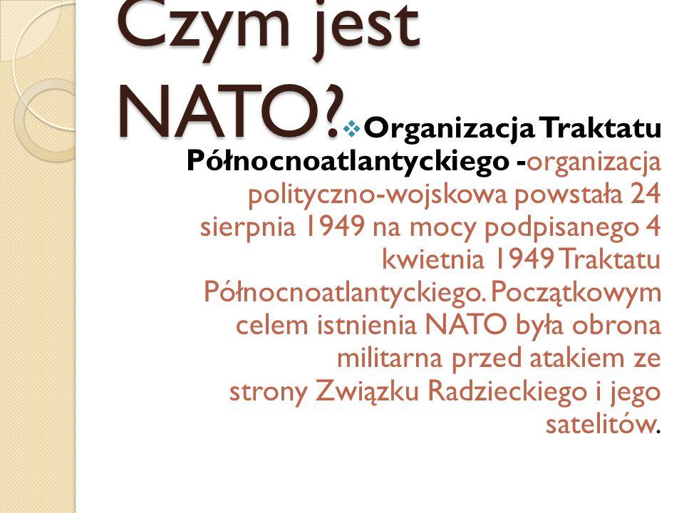 Czym jest NATO? Organizacja Traktatu Północnoatlantyckiego -organizacja polityczno-wojskowa powstała 24 sierpnia 1949 na mocy podpisanego 4 kwietnia 1