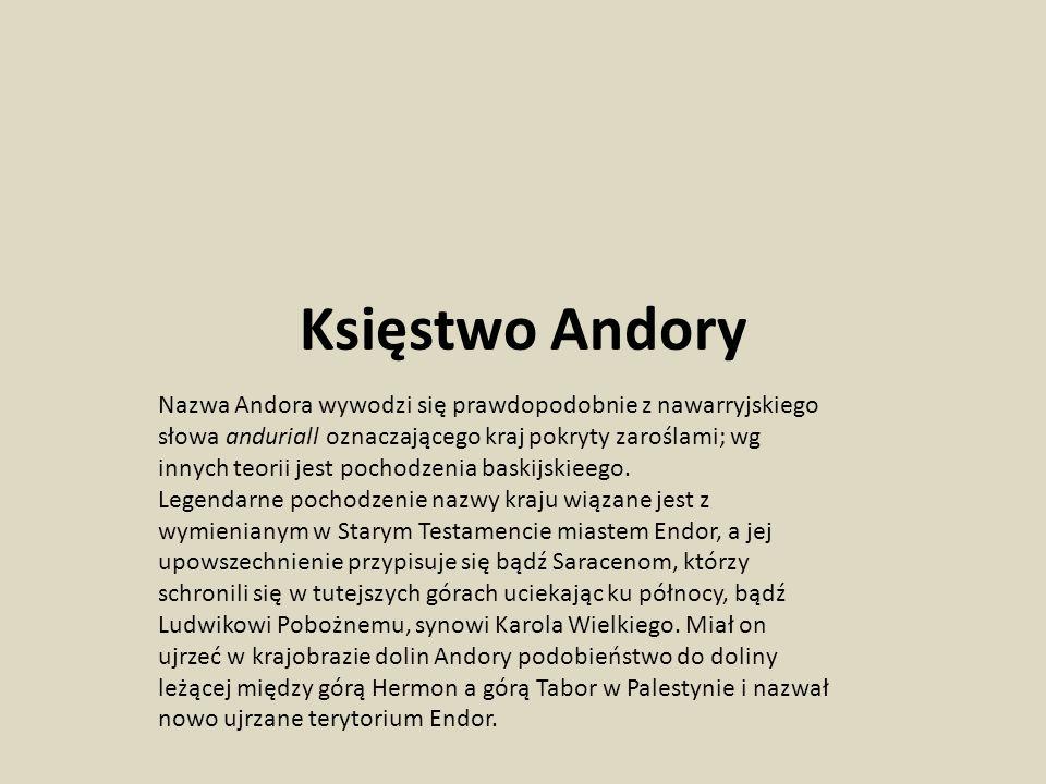 Księstwo Andory Nazwa Andora wywodzi się prawdopodobnie z nawarryjskiego słowa anduriall oznaczającego kraj pokryty zaroślami; wg innych teorii jest pochodzenia baskijskieego.