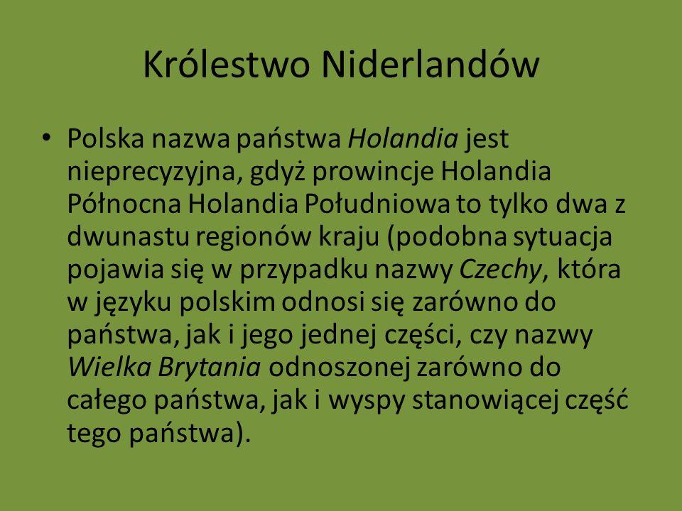 Królestwo Niderlandów Polska nazwa państwa Holandia jest nieprecyzyjna, gdyż prowincje Holandia Północna Holandia Południowa to tylko dwa z dwunastu regionów kraju (podobna sytuacja pojawia się w przypadku nazwy Czechy, która w języku polskim odnosi się zarówno do państwa, jak i jego jednej części, czy nazwy Wielka Brytania odnoszonej zarówno do całego państwa, jak i wyspy stanowiącej część tego państwa).