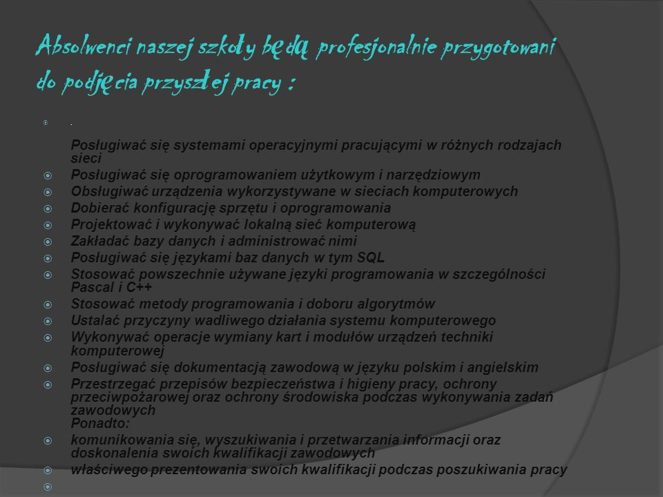 Absolwenci naszej szko ł y b ę d ą profesjonalnie przygotowani do podj ę cia przysz ł ej pracy :. Posługiwać się systemami operacyjnymi pracującymi w