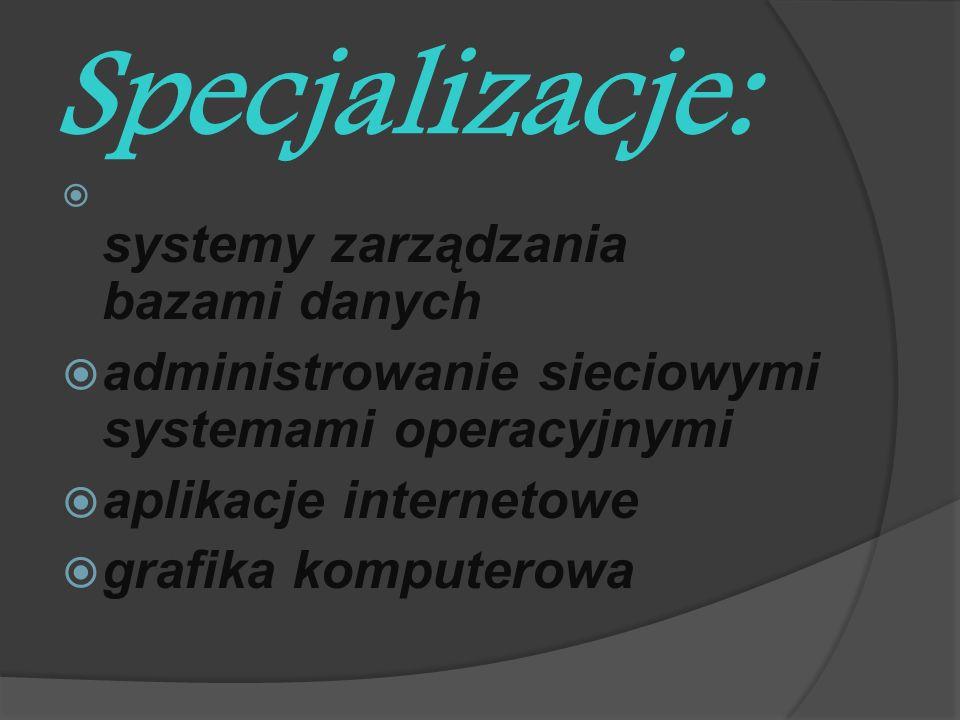 Specjalizacje: systemy zarządzania bazami danych administrowanie sieciowymi systemami operacyjnymi aplikacje internetowe grafika komputerowa