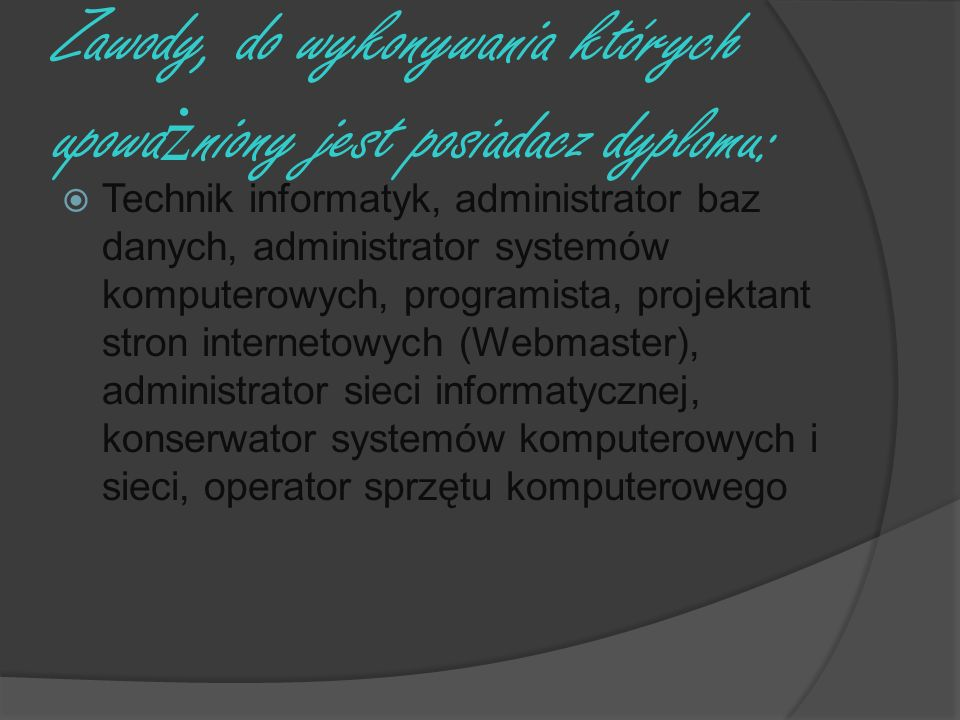 Zawody, do wykonywania których upowa ż niony jest posiadacz dyplomu: Technik informatyk, administrator baz danych, administrator systemów komputerowyc