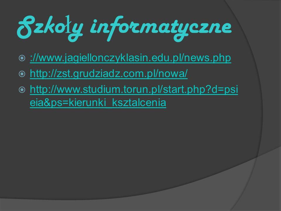 Szko ł y informatyczne ://www.jagiellonczyklasin.edu.pl/news.php http://zst.grudziadz.com.pl/nowa/ http://www.studium.torun.pl/start.php d=psi eia&ps=kierunki_ksztalcenia http://www.studium.torun.pl/start.php d=psi eia&ps=kierunki_ksztalcenia