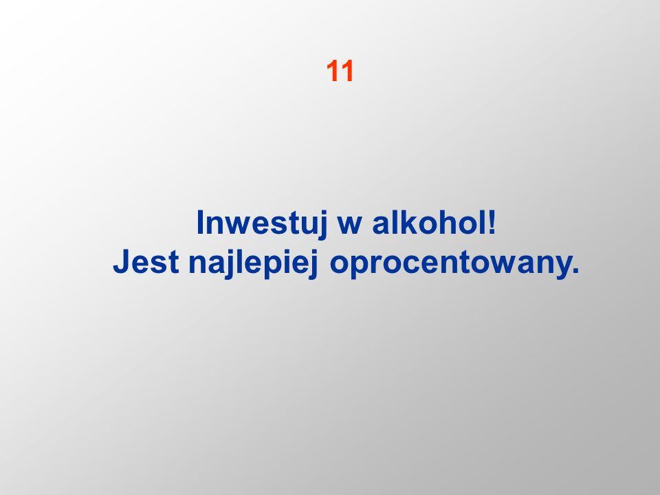 Inwestuj w alkohol! Jest najlepiej oprocentowany. 11