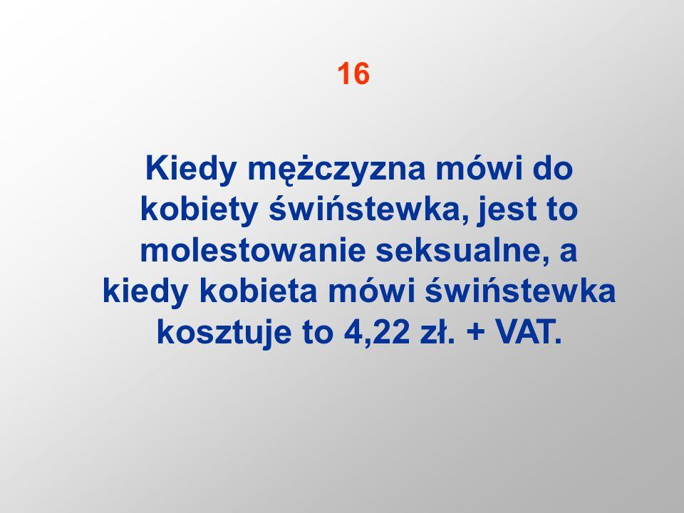 Kiedy mężczyzna mówi do kobiety świństewka, jest to molestowanie seksualne, a kiedy kobieta mówi świństewka kosztuje to 4,22 zł. + VAT. 16