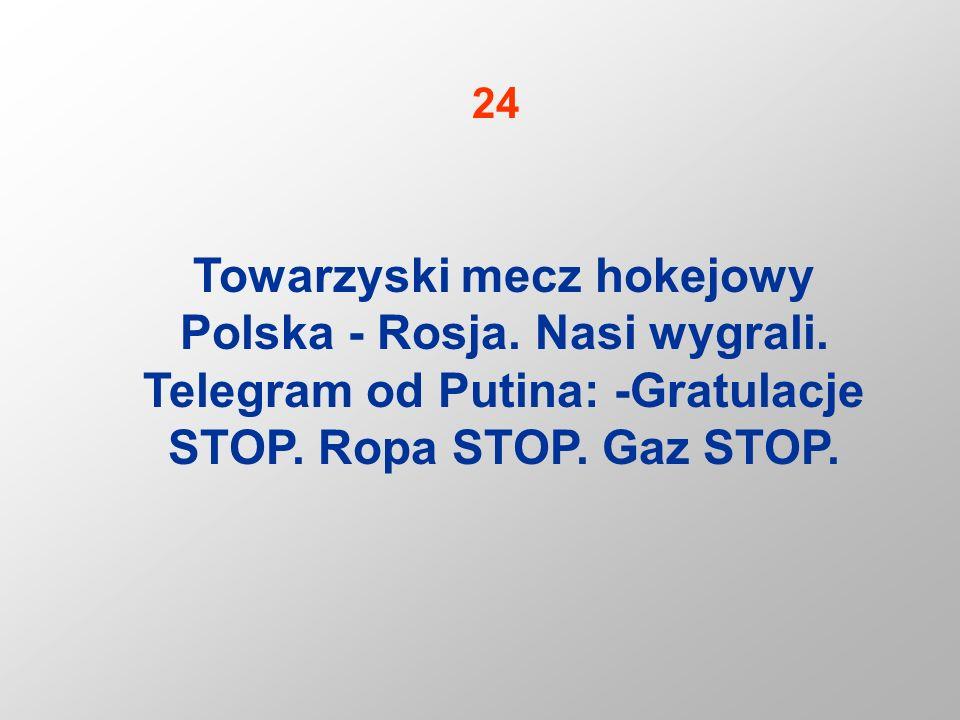 Towarzyski mecz hokejowy Polska - Rosja. Nasi wygrali. Telegram od Putina: -Gratulacje STOP. Ropa STOP. Gaz STOP. 24