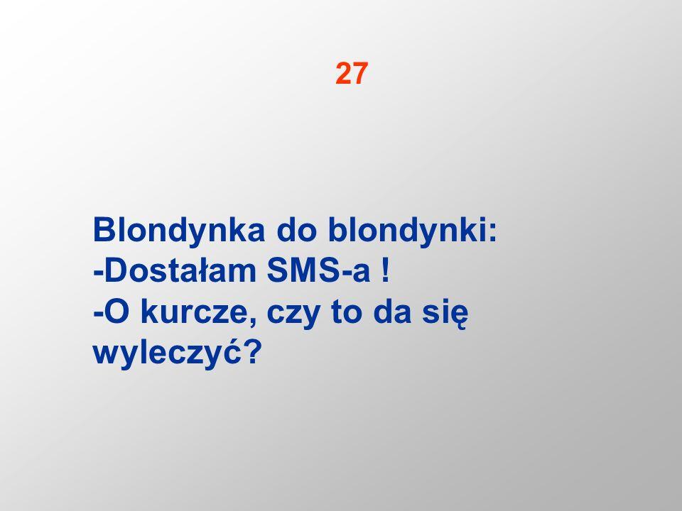 Blondynka do blondynki: -Dostałam SMS-a ! -O kurcze, czy to da się wyleczyć? 27