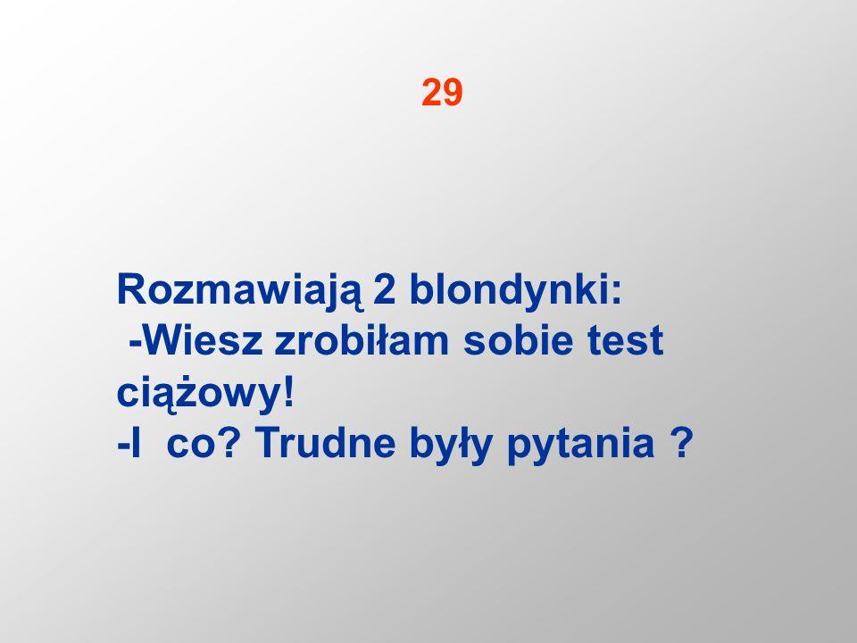 Rozmawiają 2 blondynki: -Wiesz zrobiłam sobie test ciążowy! -I co? Trudne były pytania ? 29
