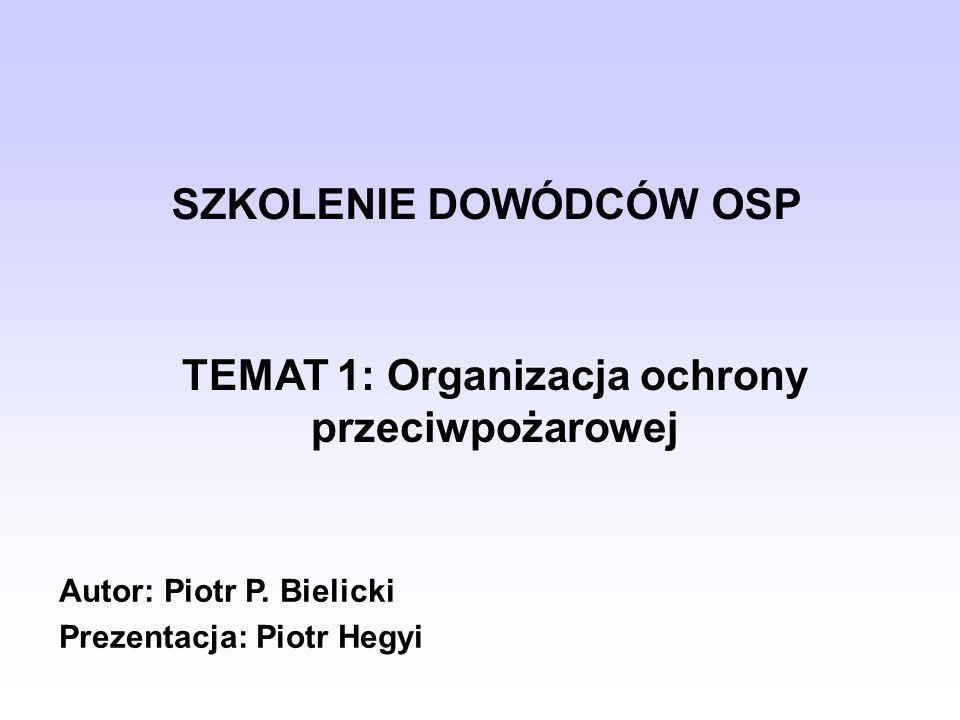 SZKOLENIE DOWÓDCÓW OSP TEMAT 1: Organizacja ochrony przeciwpożarowej Autor: Piotr P. Bielicki Prezentacja: Piotr Hegyi