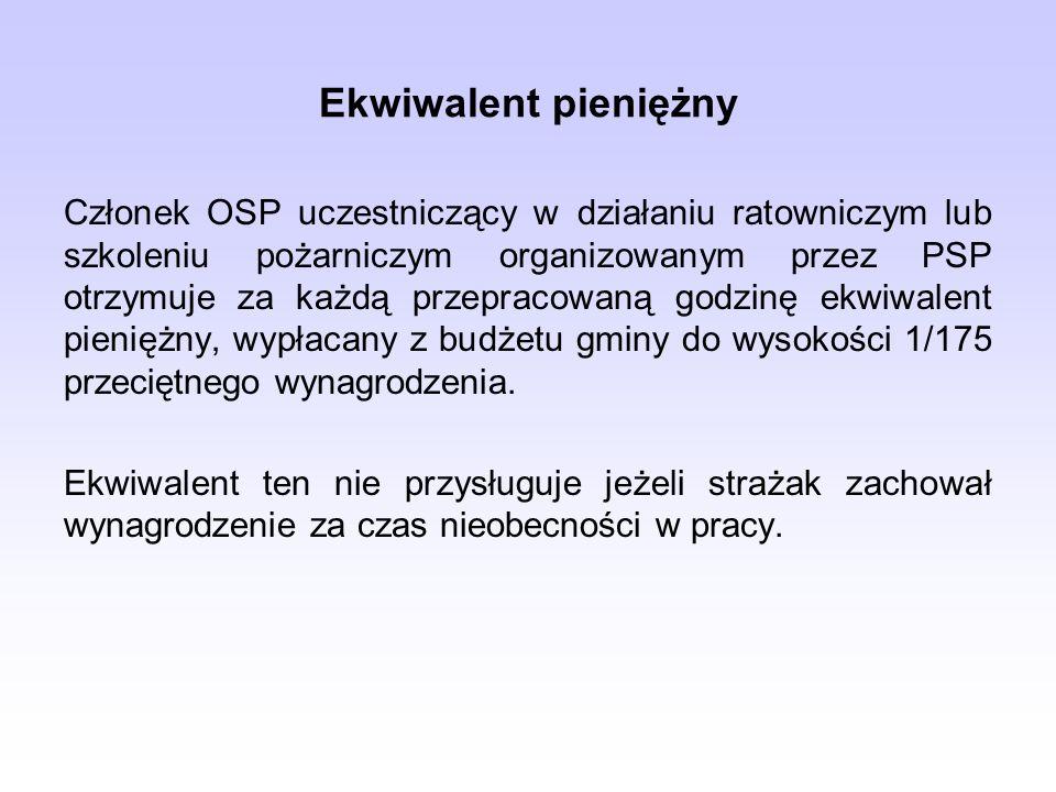 Ekwiwalent pieniężny Członek OSP uczestniczący w działaniu ratowniczym lub szkoleniu pożarniczym organizowanym przez PSP otrzymuje za każdą przepracowaną godzinę ekwiwalent pieniężny, wypłacany z budżetu gminy do wysokości 1/175 przeciętnego wynagrodzenia.