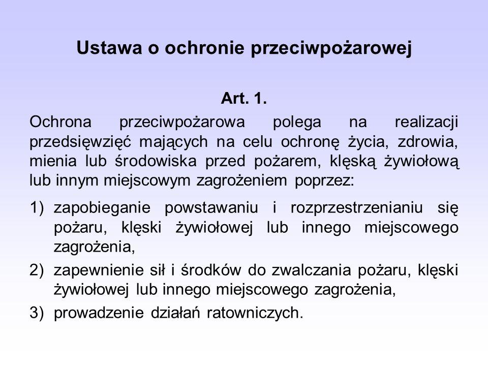 Ustawa o ochronie przeciwpożarowej Art. 1. Ochrona przeciwpożarowa polega na realizacji przedsięwzięć mających na celu ochronę życia, zdrowia, mienia