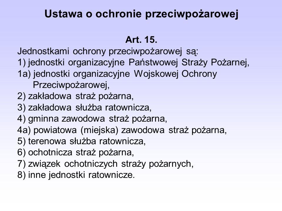 Ustawa o ochronie przeciwpożarowej Art. 15. Jednostkami ochrony przeciwpożarowej są: 1) jednostki organizacyjne Państwowej Straży Pożarnej, 1a) jednos