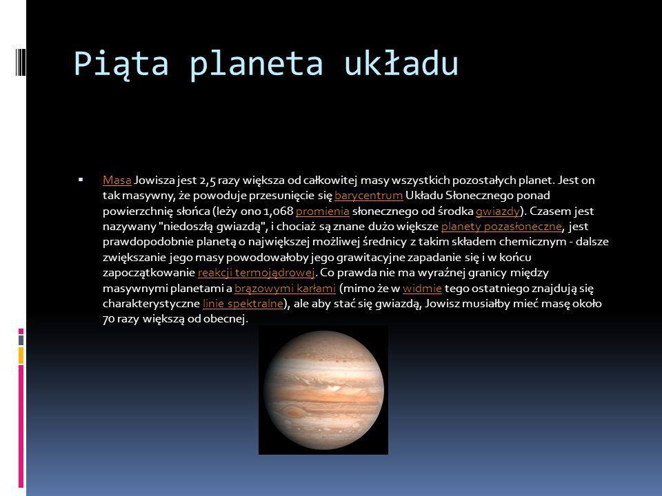 Piąta planeta układu Masa Jowisza jest 2,5 razy większa od całkowitej masy wszystkich pozostałych planet. Jest on tak masywny, że powoduje przesunięci