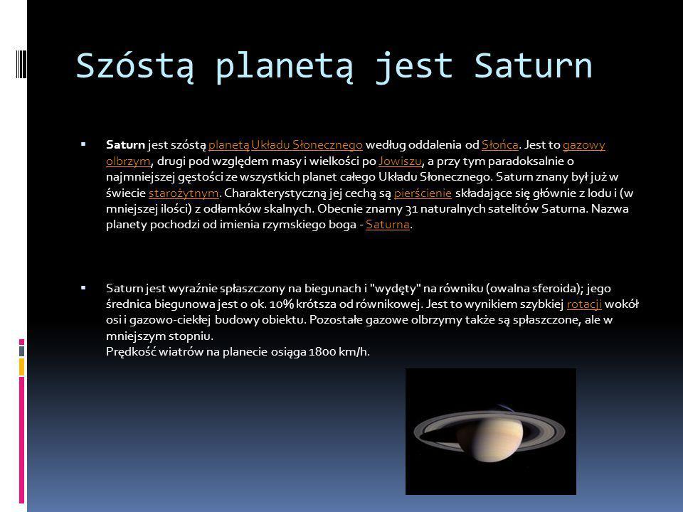 Szóstą planetą jest Saturn Saturn jest szóstą planetą Układu Słonecznego według oddalenia od Słońca. Jest to gazowy olbrzym, drugi pod względem masy i