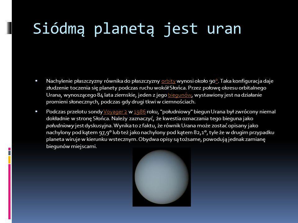 Siódmą planetą jest uran Nachylenie płaszczyzny równika do płaszczyzny orbity wynosi około 90°. Taka konfiguracja daje złudzenie toczenia się planety