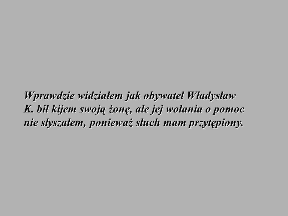 Wprawdzie widziałem jak obywatel Władysław K. bił kijem swoją żonę, ale jej wołania o pomoc nie słyszałem, ponieważ słuch mam przytępiony.