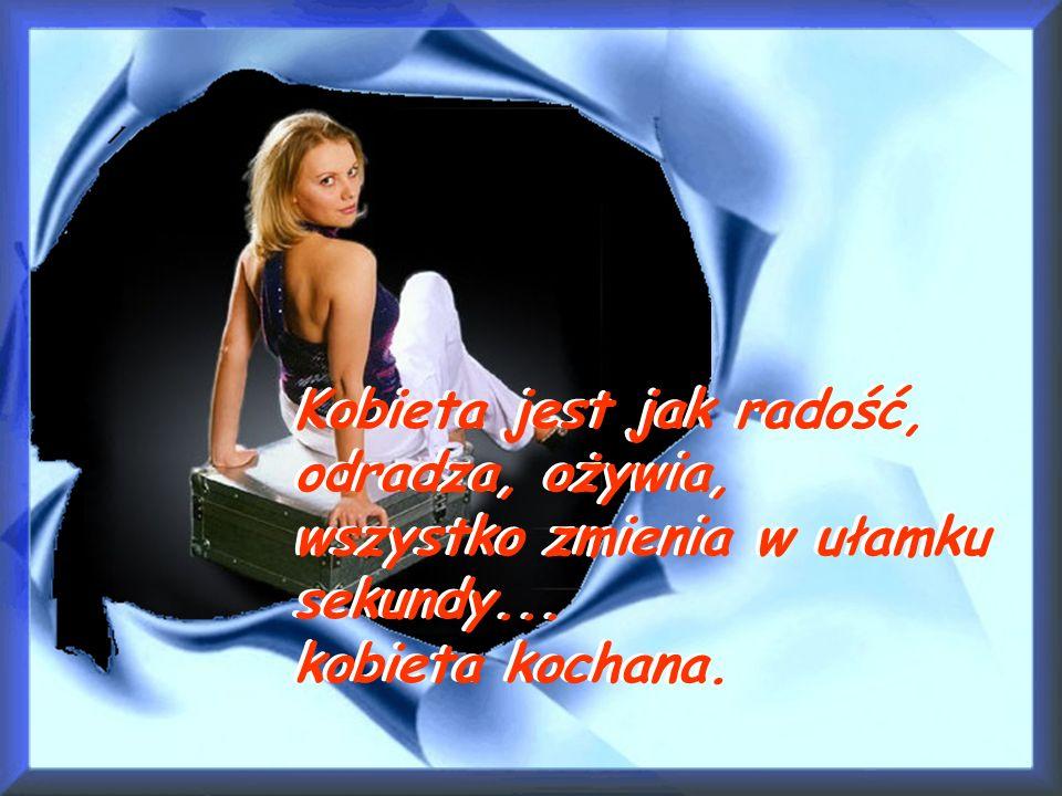 Kobieta jest jak radość, odradza, ożywia, wszystko zmienia w ułamku sekundy... kobieta kochana.