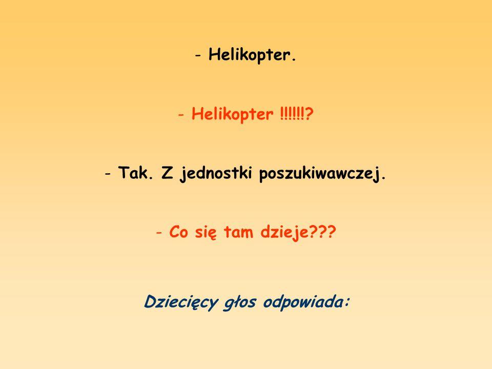 - Helikopter.- H- Helikopter !!!!!!. - Tak. Z jednostki poszukiwawczej.