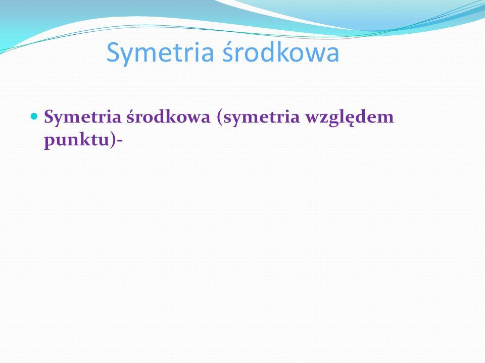 Symetria środkowa Symetria środkowa (symetria względem punktu)-