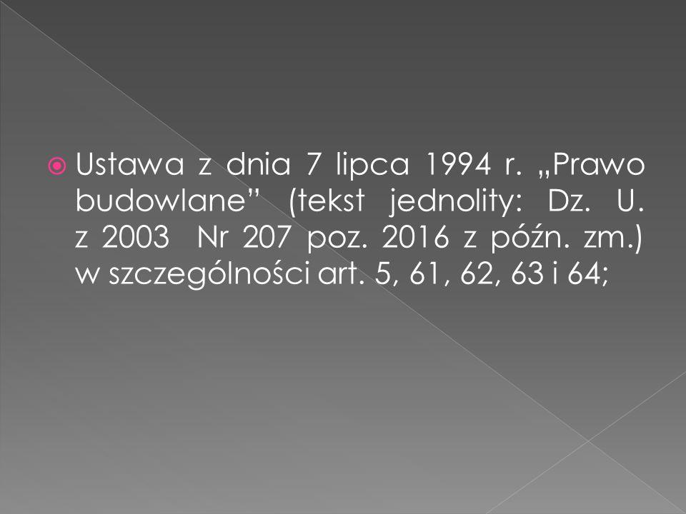 Ustawa z dnia 7 lipca 1994 r. Prawo budowlane (tekst jednolity: Dz. U. z 2003 Nr 207 poz. 2016 z późn. zm.) w szczególności art. 5, 61, 62, 63 i 64;