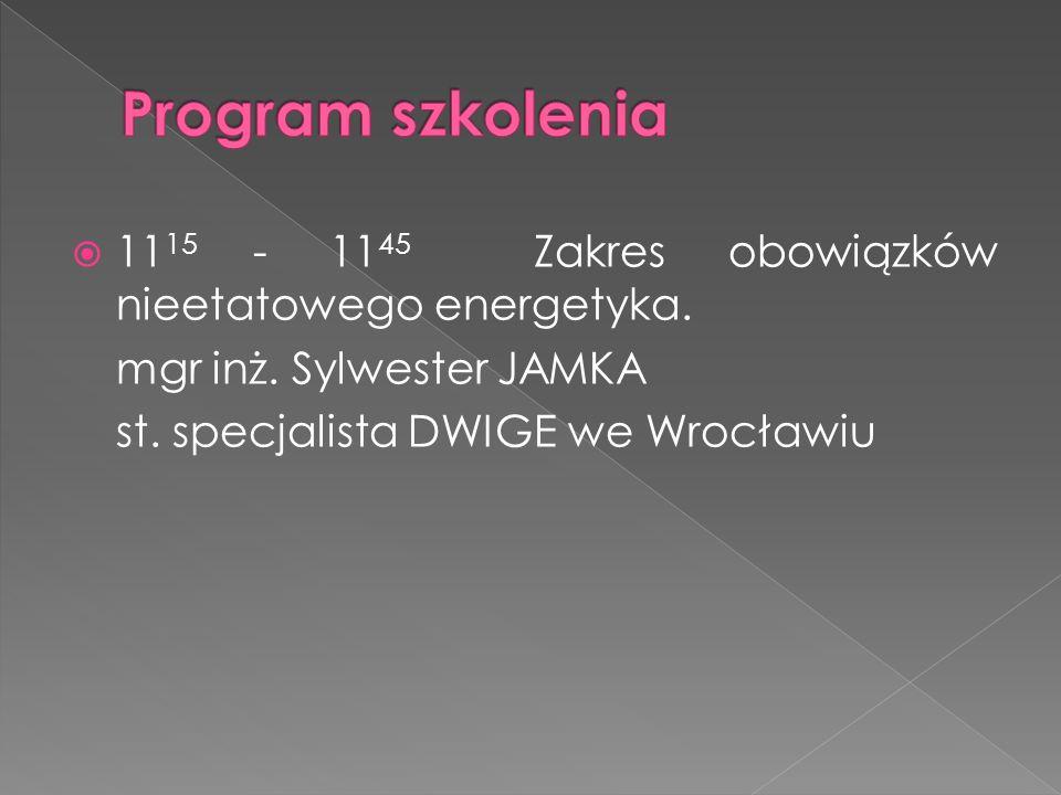 11 15 - 11 45 Zakres obowiązków nieetatowego energetyka. mgr inż. Sylwester JAMKA st. specjalista DWIGE we Wrocławiu